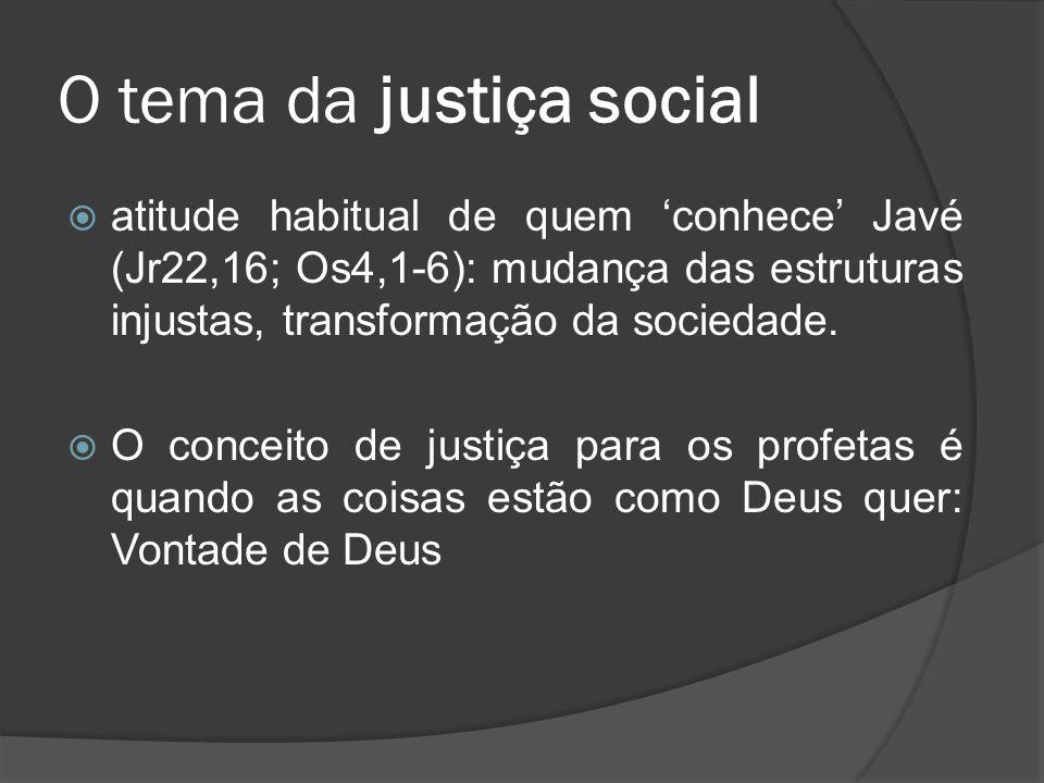 O tema da justiça social  atitude habitual de quem 'conhece' Javé (Jr22,16; Os4,1-6): mudança das estruturas injustas, transformação da sociedade. 