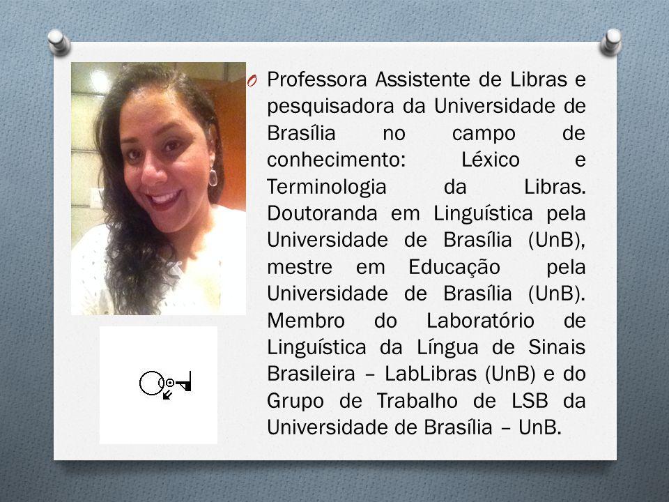 O Professora Assistente de Libras e pesquisadora da Universidade de Brasília no campo de conhecimento: Léxico e Terminologia da Libras. Doutoranda em