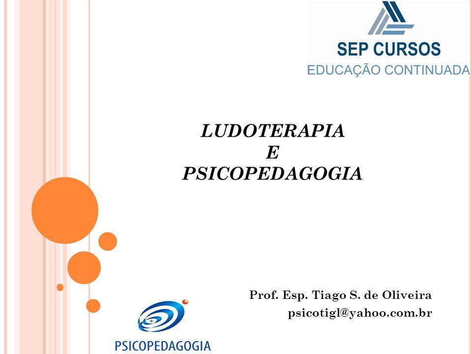 LUDOTERAPIA E PSICOPEDAGOGIA Prof. Esp. Tiago S. de Oliveira psicotigl@yahoo.com.br