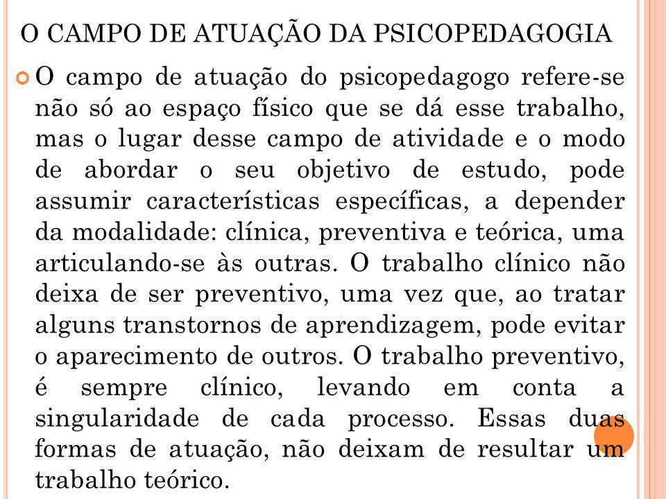 O CAMPO DE ATUAÇÃO DA PSICOPEDAGOGIA O campo de atuação do psicopedagogo refere-se não só ao espaço físico que se dá esse trabalho, mas o lugar desse