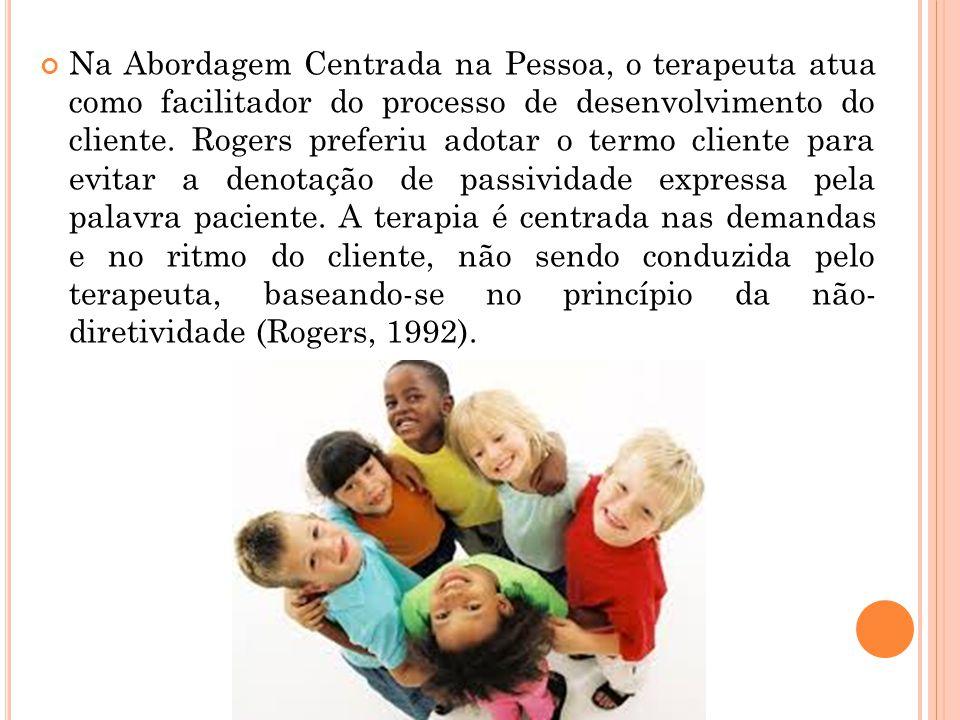 Na Abordagem Centrada na Pessoa, o terapeuta atua como facilitador do processo de desenvolvimento do cliente. Rogers preferiu adotar o termo cliente p