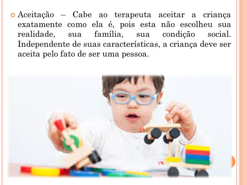 Aceitação – Cabe ao terapeuta aceitar a criança exatamente como ela é, pois esta não escolheu sua realidade, sua família, sua condição social. Indepen