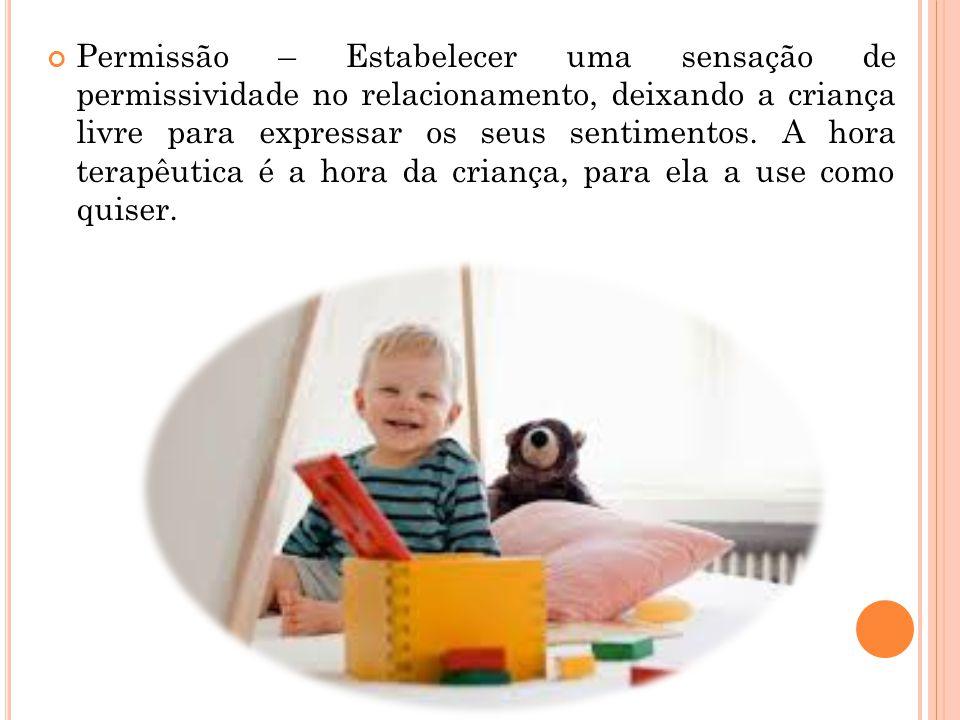 Permissão – Estabelecer uma sensação de permissividade no relacionamento, deixando a criança livre para expressar os seus sentimentos. A hora terapêut