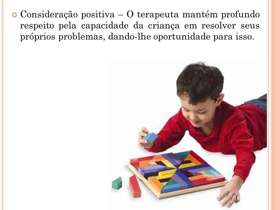 Consideração positiva – O terapeuta mantém profundo respeito pela capacidade da criança em resolver seus próprios problemas, dando-lhe oportunidade pa