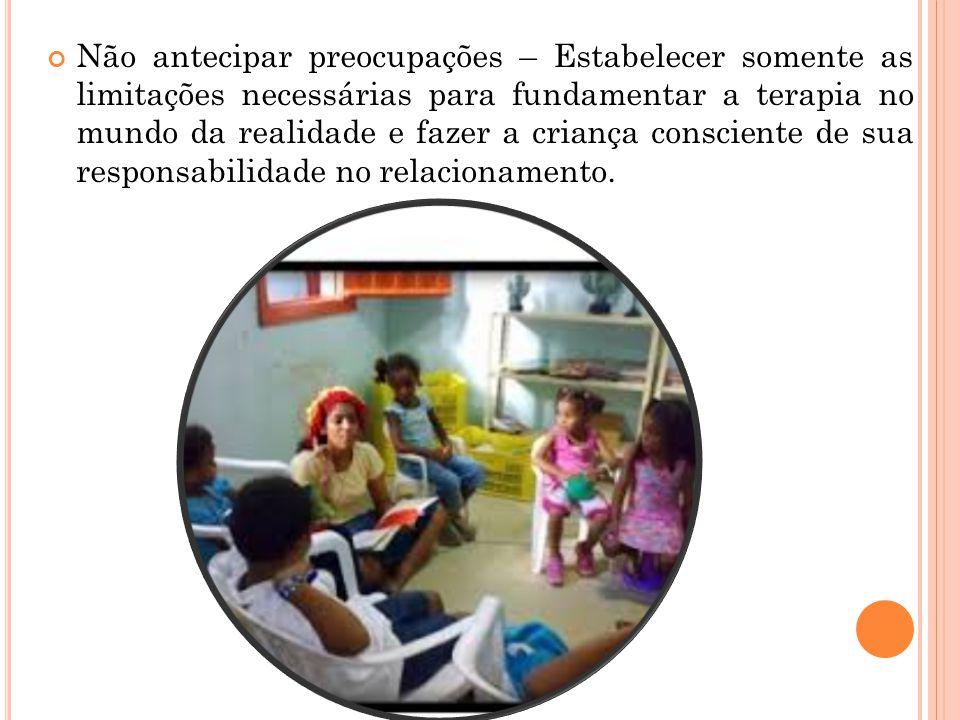 Não antecipar preocupações – Estabelecer somente as limitações necessárias para fundamentar a terapia no mundo da realidade e fazer a criança conscien
