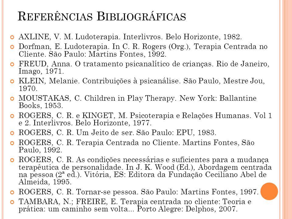 R EFERÊNCIAS B IBLIOGRÁFICAS AXLINE, V. M. Ludoterapia. Interlivros. Belo Horizonte, 1982. Dorfman, E. Ludoterapia. In C. R. Rogers (Org.), Terapia Ce