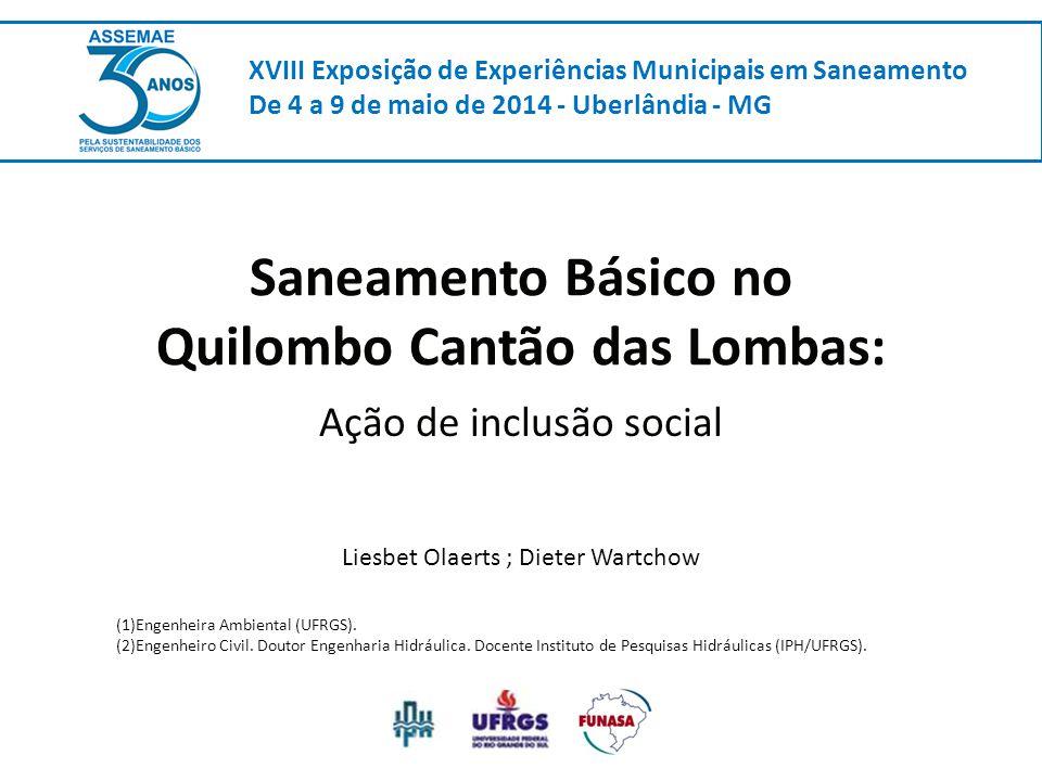 Saneamento Básico no Quilombo Cantão das Lombas: Ação de inclusão social XVIII Exposição de Experiências Municipais em Saneamento De 4 a 9 de maio de 2014 - Uberlândia - MG Liesbet Olaerts ; Dieter Wartchow (1)Engenheira Ambiental (UFRGS).