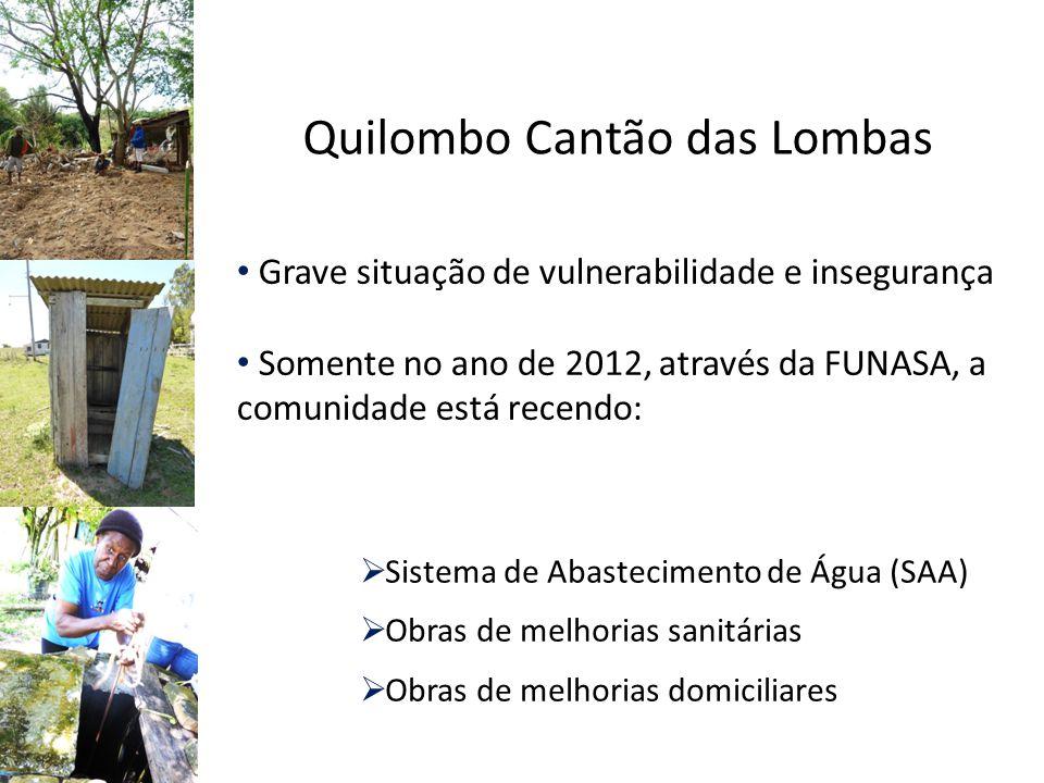 Grave situação de vulnerabilidade e insegurança Somente no ano de 2012, através da FUNASA, a comunidade está recendo:  Sistema de Abastecimento de Água (SAA)  Obras de melhorias sanitárias  Obras de melhorias domiciliares Quilombo Cantão das Lombas