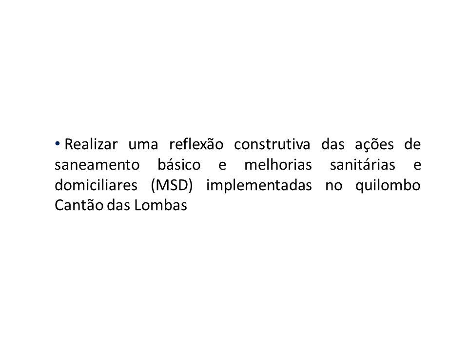 Realizar uma reflexão construtiva das ações de saneamento básico e melhorias sanitárias e domiciliares (MSD) implementadas no quilombo Cantão das Lombas