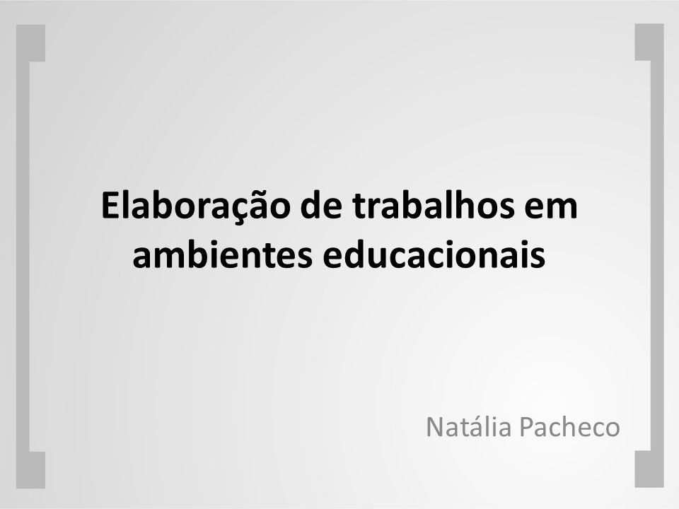 Elaboração de trabalhos em ambientes educacionais Natália Pacheco
