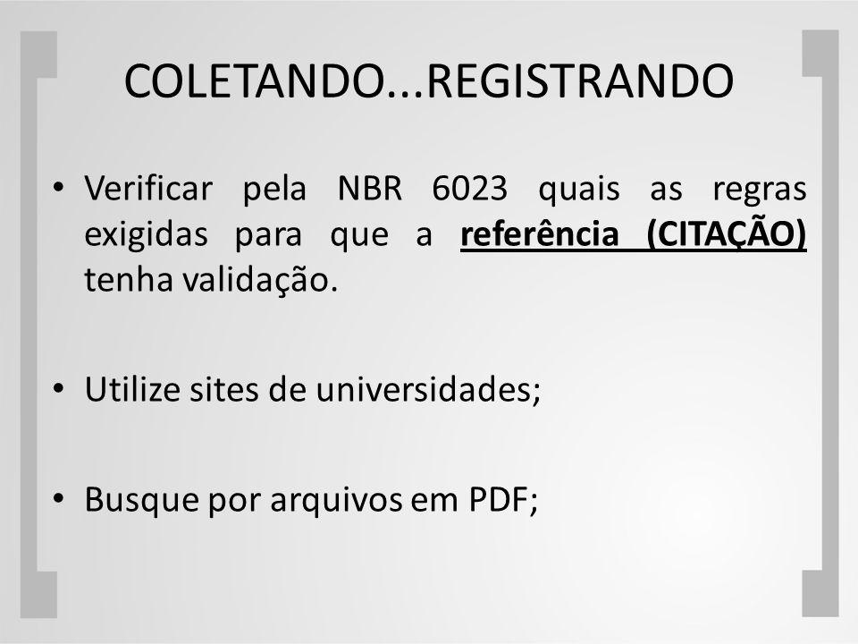 COLETANDO...REGISTRANDO Verificar pela NBR 6023 quais as regras exigidas para que a referência (CITAÇÃO) tenha validação. Utilize sites de universidad
