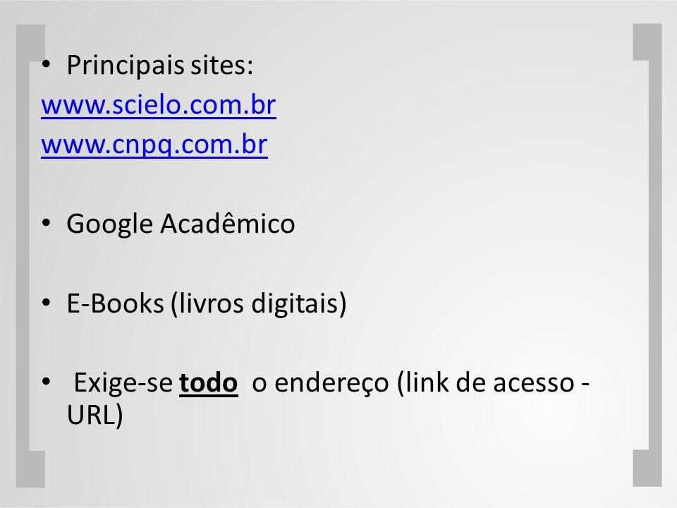 Principais sites: www.scielo.com.br www.cnpq.com.br Google Acadêmico E-Books (livros digitais) Exige-se todo o endereço (link de acesso - URL)
