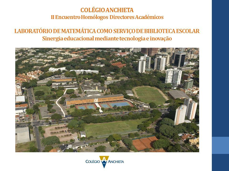 COLÉGIO ANCHIETA II Encuentro Homólogos Directores Académicos LABORATÓRIO DE MATEMÁTICA COMO SERVIÇO DE BIBLIOTECA ESCOLAR Sinergia educacional mediante tecnologia e inovação