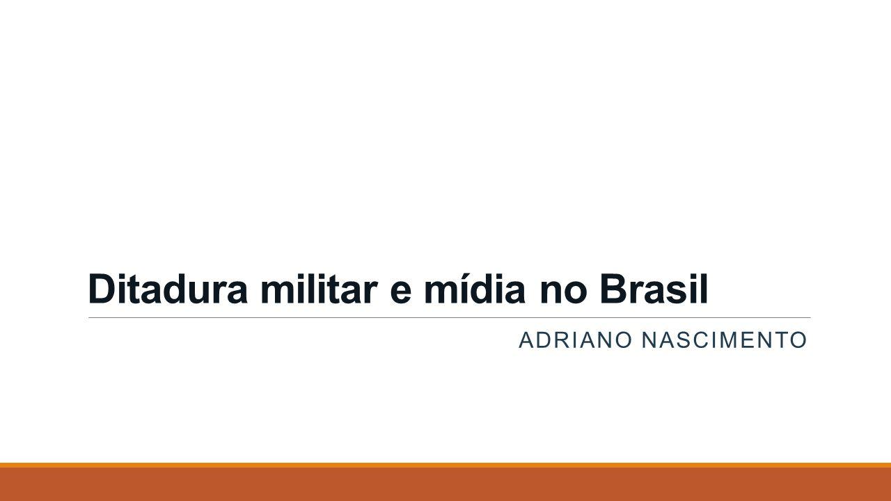 Ditadura militar e mídia no Brasil ADRIANO NASCIMENTO