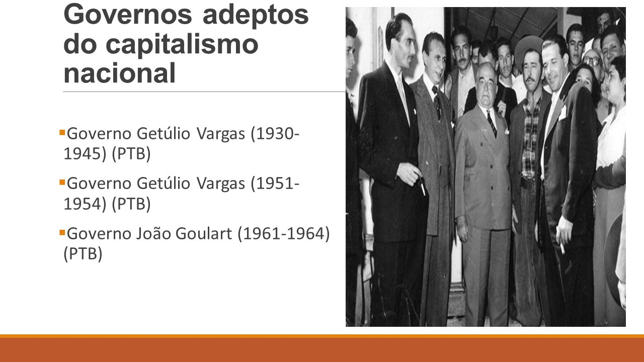 Governos adeptos do capitalismo nacional  Governo Getúlio Vargas (1930- 1945) (PTB)  Governo Getúlio Vargas (1951- 1954) (PTB)  Governo João Goular