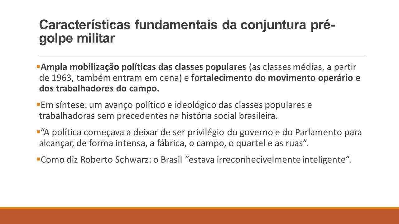 Características fundamentais da conjuntura pré- golpe militar  Ampla mobilização políticas das classes populares (as classes médias, a partir de 1963