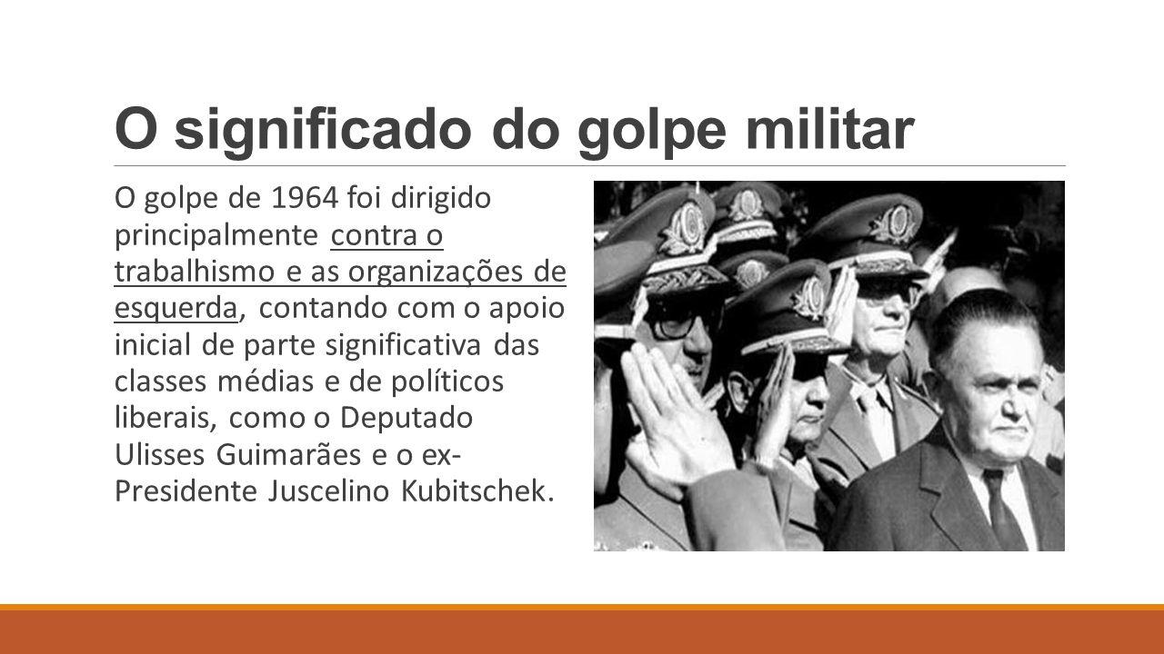 O significado do golpe militar O golpe de 1964 foi dirigido principalmente contra o trabalhismo e as organizações de esquerda, contando com o apoio in