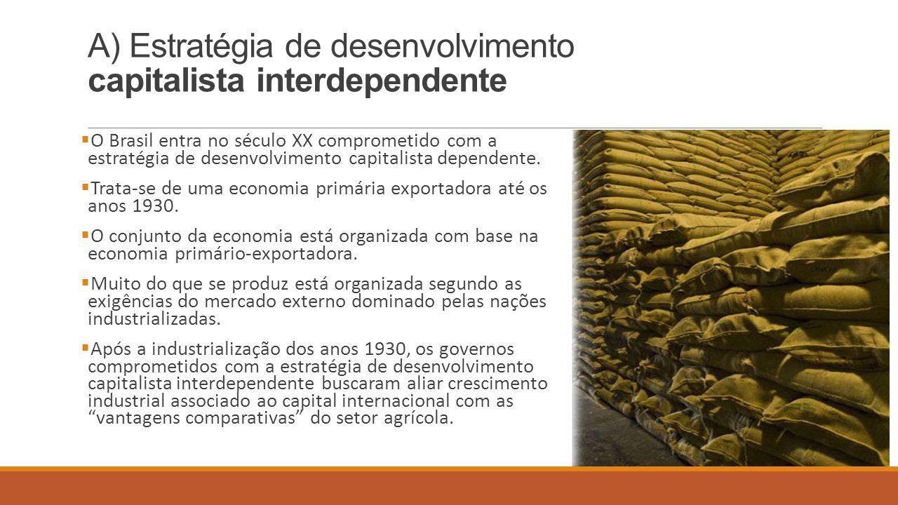 A) Estratégia de desenvolvimento capitalista interdependente  O Brasil entra no século XX comprometido com a estratégia de desenvolvimento capitalist