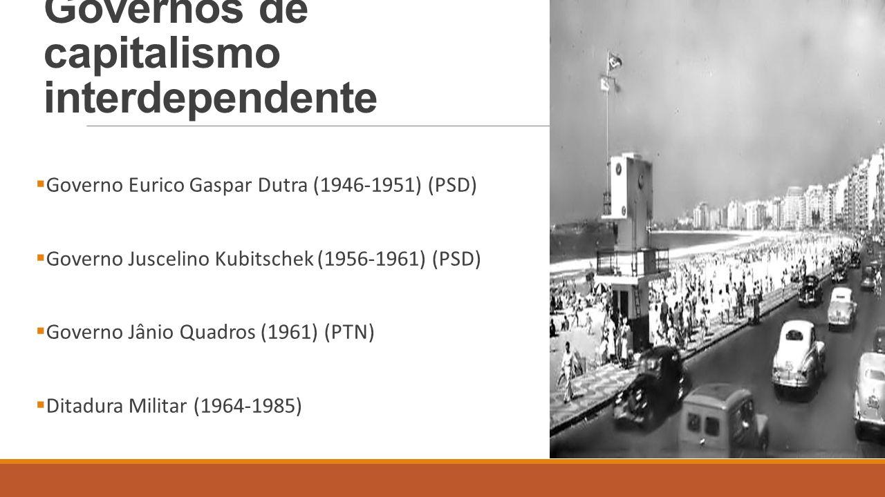 Governos de capitalismo interdependente  Governo Eurico Gaspar Dutra (1946-1951) (PSD)  Governo Juscelino Kubitschek (1956-1961) (PSD)  Governo Jân