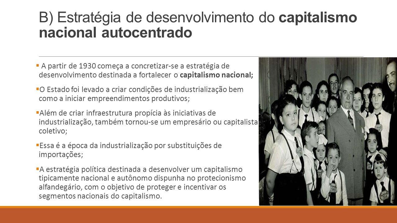 B) Estratégia de desenvolvimento do capitalismo nacional autocentrado  A partir de 1930 começa a concretizar-se a estratégia de desenvolvimento desti