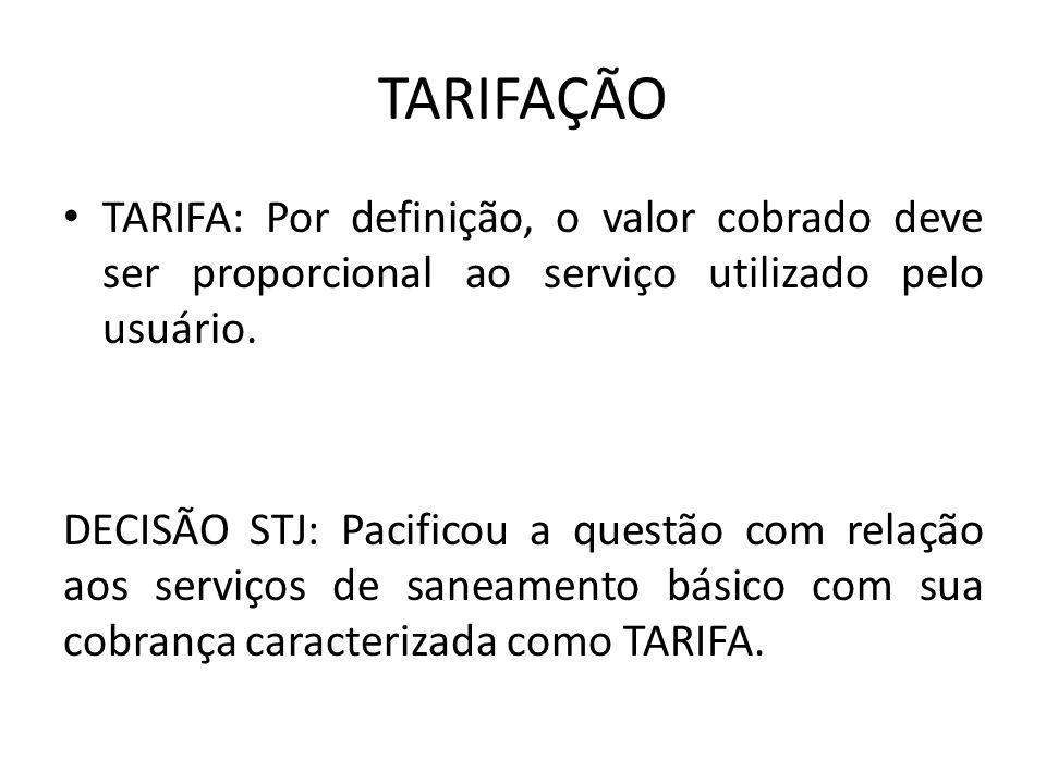 TARIFAÇÃO TARIFA: Por definição, o valor cobrado deve ser proporcional ao serviço utilizado pelo usuário. DECISÃO STJ: Pacificou a questão com relação