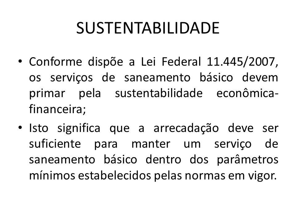 SUSTENTABILIDADE Conforme dispõe a Lei Federal 11.445/2007, os serviços de saneamento básico devem primar pela sustentabilidade econômica- financeira;