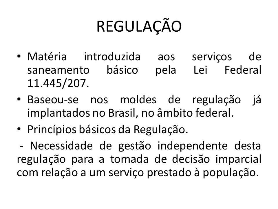 REGULAÇÃO Matéria introduzida aos serviços de saneamento básico pela Lei Federal 11.445/207. Baseou-se nos moldes de regulação já implantados no Brasi