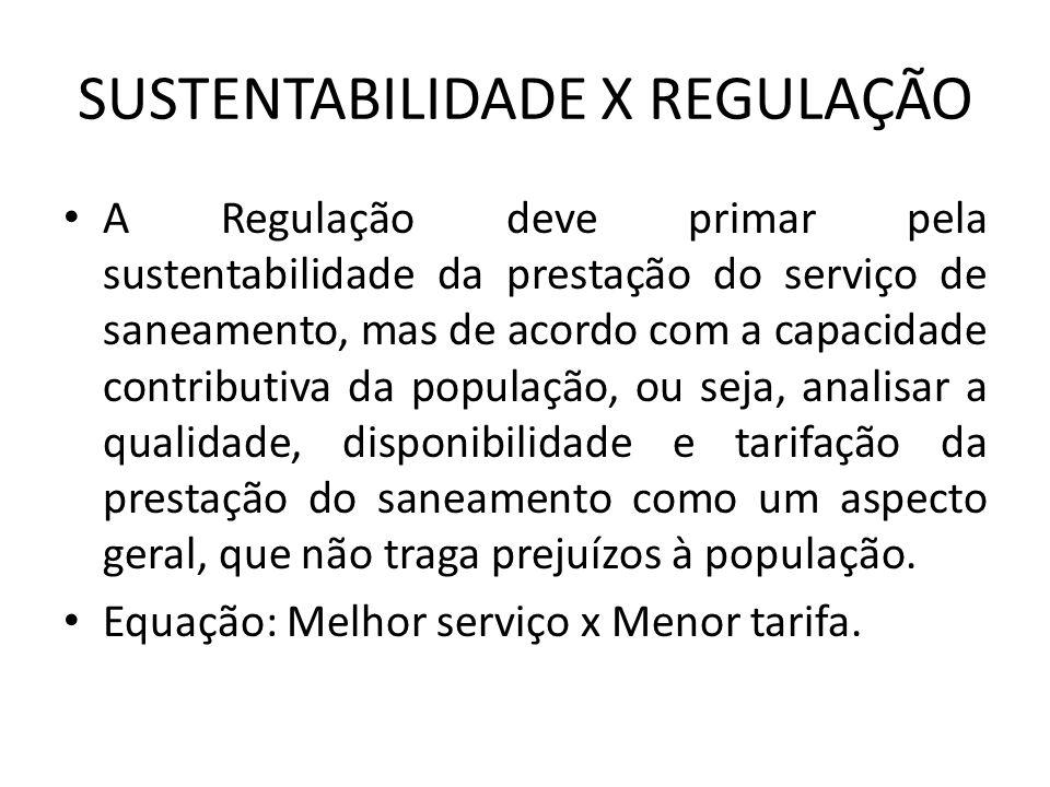 SUSTENTABILIDADE X REGULAÇÃO A Regulação deve primar pela sustentabilidade da prestação do serviço de saneamento, mas de acordo com a capacidade contributiva da população, ou seja, analisar a qualidade, disponibilidade e tarifação da prestação do saneamento como um aspecto geral, que não traga prejuízos à população.