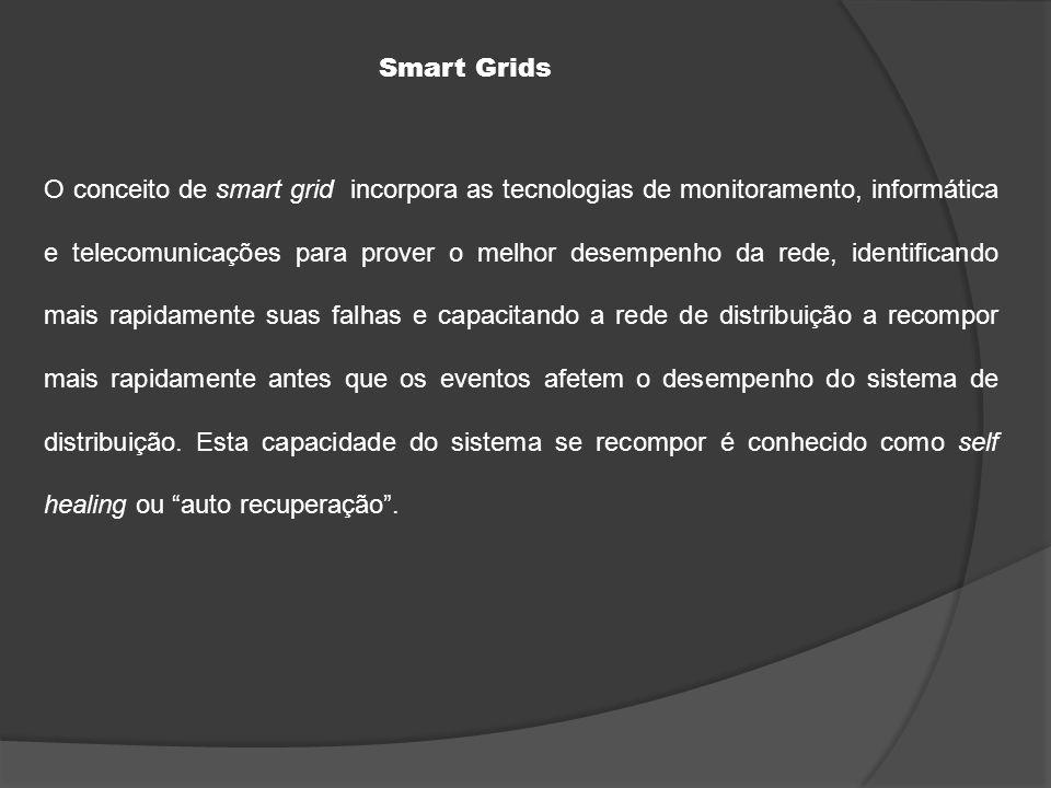 O conceito de smart grid incorpora as tecnologias de monitoramento, informática e telecomunicações para prover o melhor desempenho da rede, identificando mais rapidamente suas falhas e capacitando a rede de distribuição a recompor mais rapidamente antes que os eventos afetem o desempenho do sistema de distribuição.