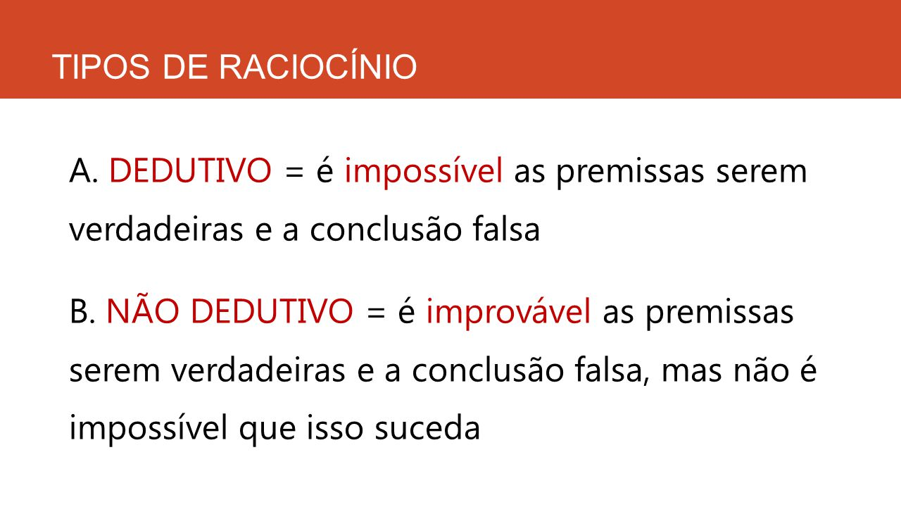 TIPOS DE RACIOCÍNIO A. DEDUTIVO = é impossível as premissas serem verdadeiras e a conclusão falsa B. NÃO DEDUTIVO = é improvável as premissas serem ve