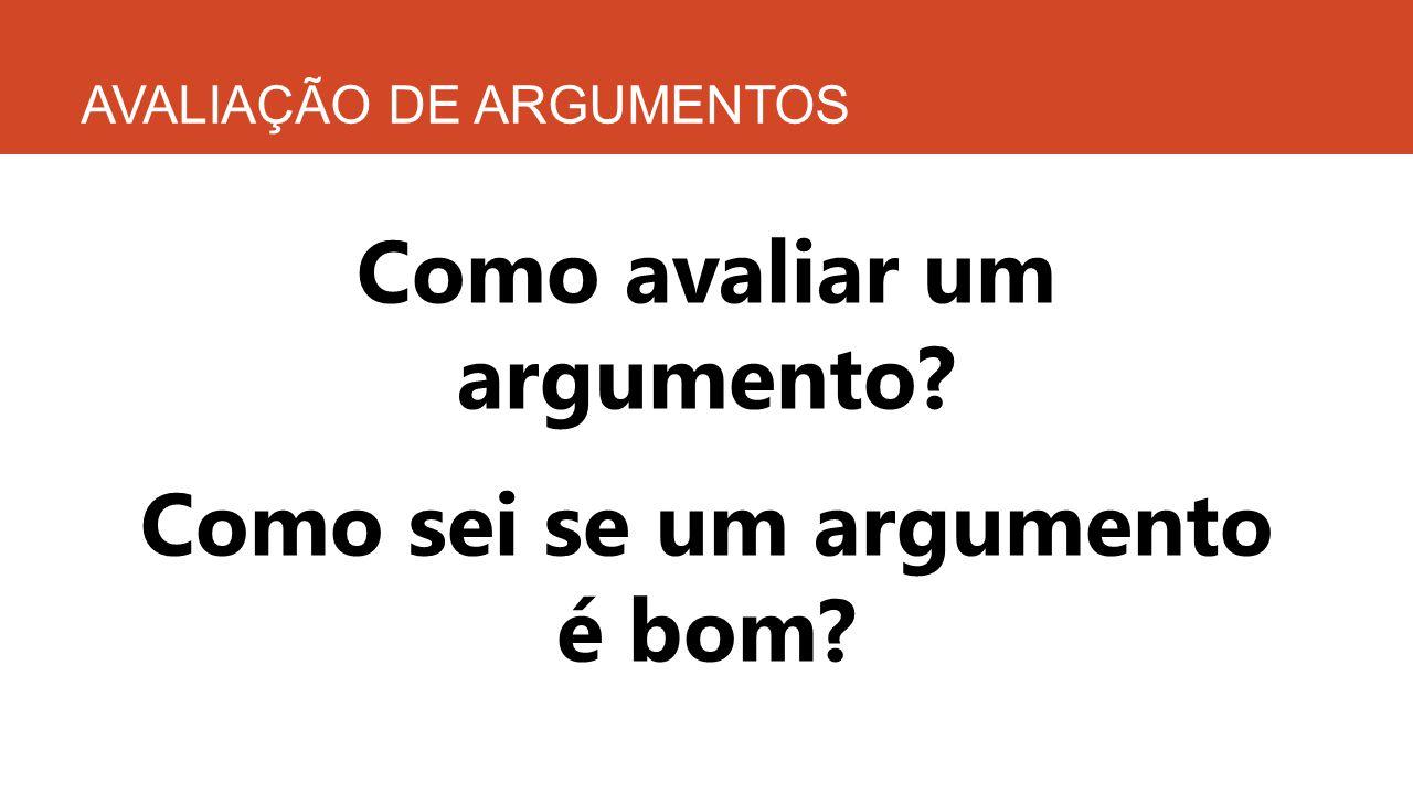 AVALIAÇÃO DE ARGUMENTOS Como avaliar um argumento? Como sei se um argumento é bom?