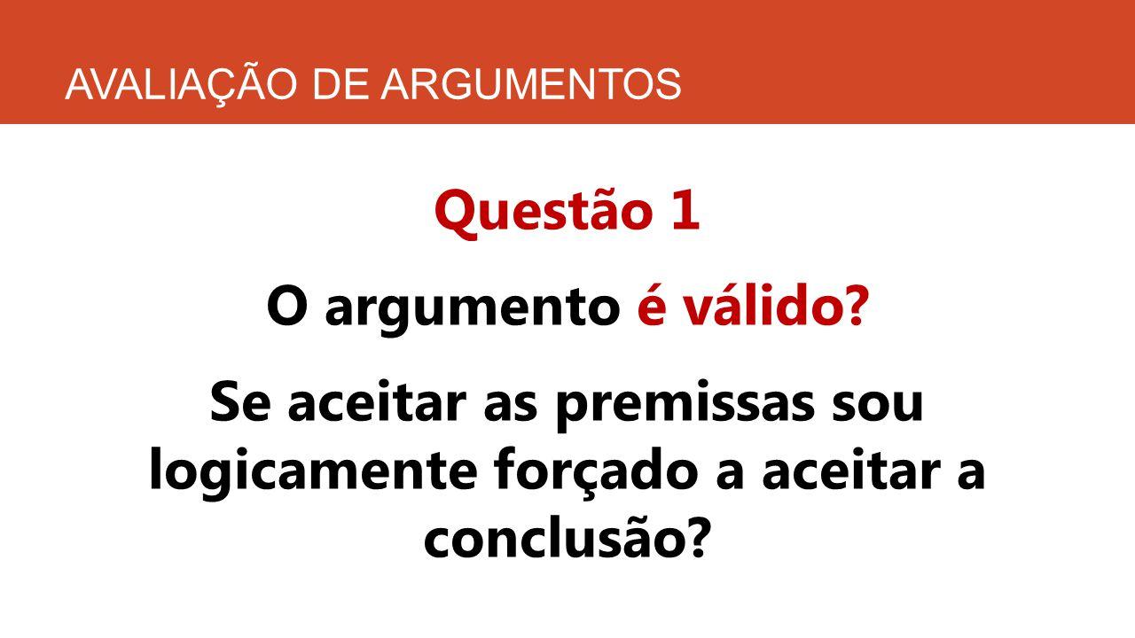 AVALIAÇÃO DE ARGUMENTOS Questão 1 O argumento é válido? Se aceitar as premissas sou logicamente forçado a aceitar a conclusão?