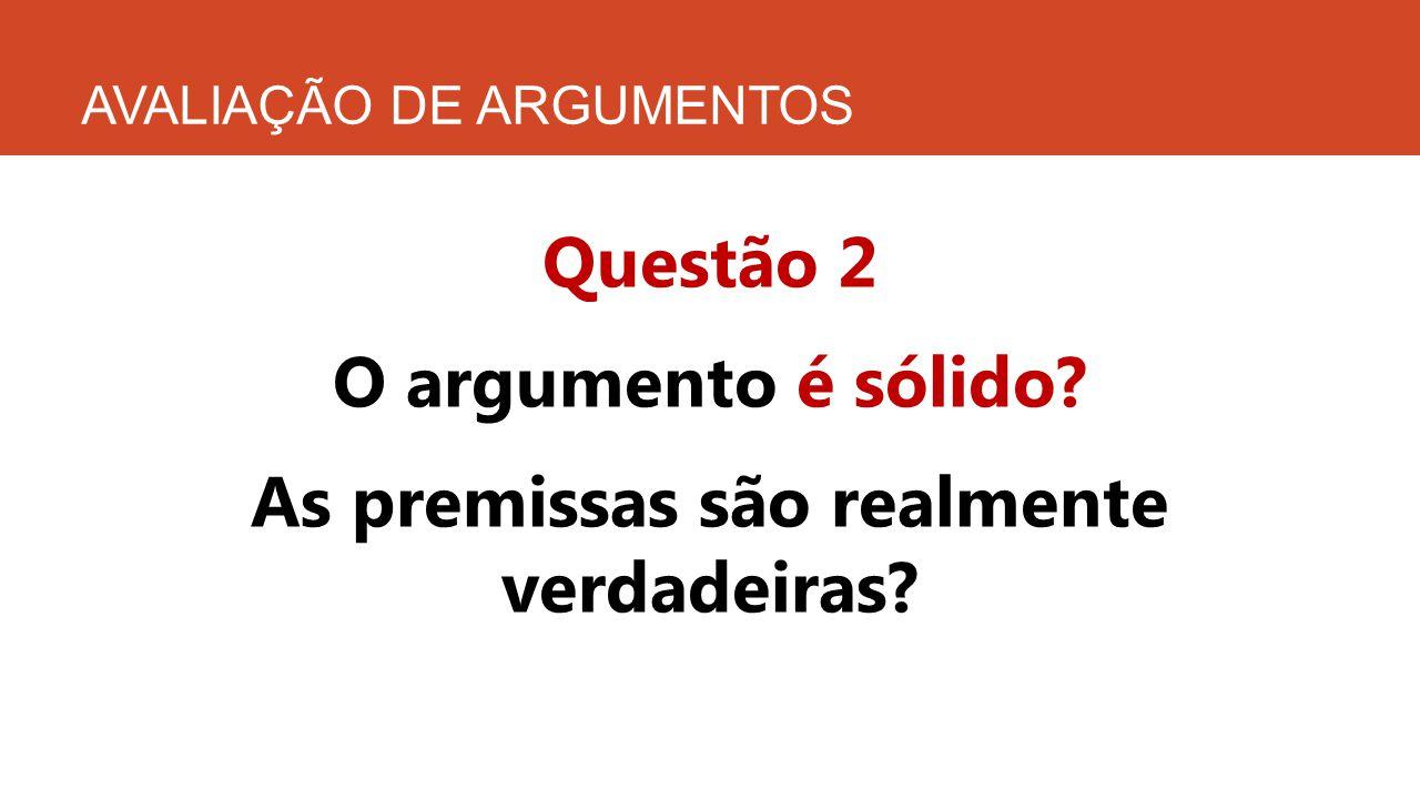 AVALIAÇÃO DE ARGUMENTOS Questão 2 O argumento é sólido? As premissas são realmente verdadeiras?