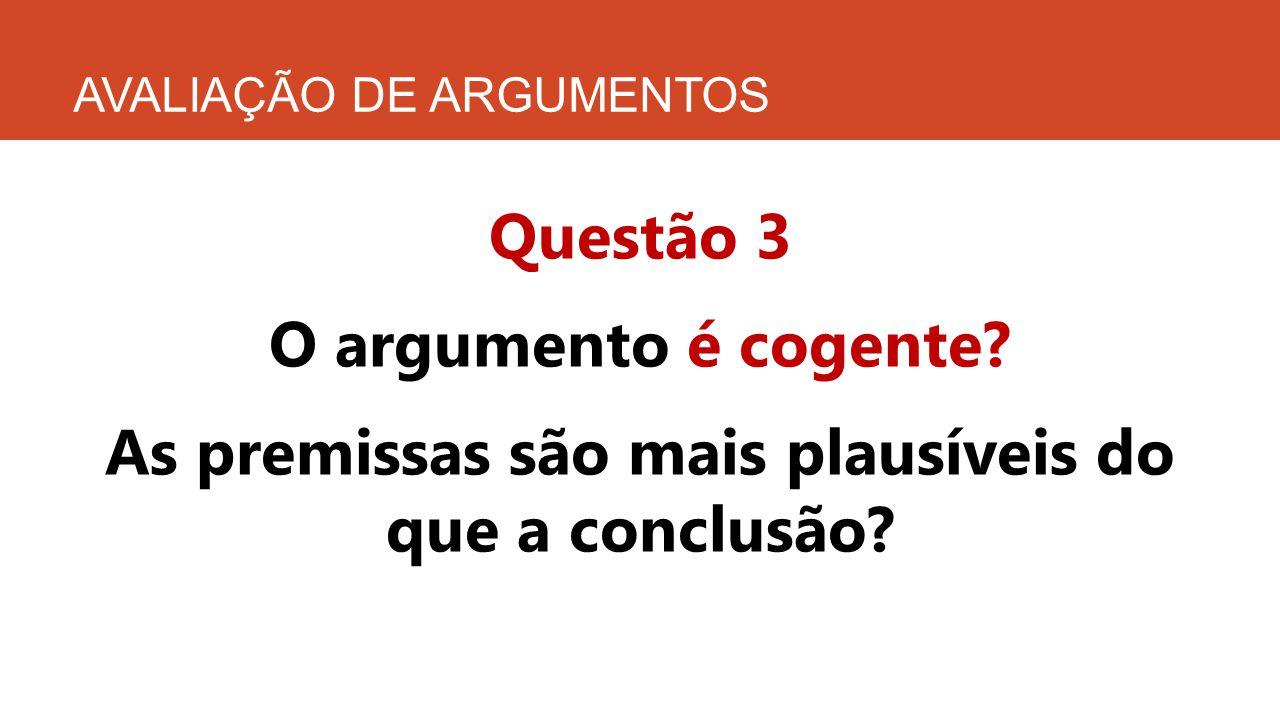 AVALIAÇÃO DE ARGUMENTOS Questão 3 O argumento é cogente? As premissas são mais plausíveis do que a conclusão?