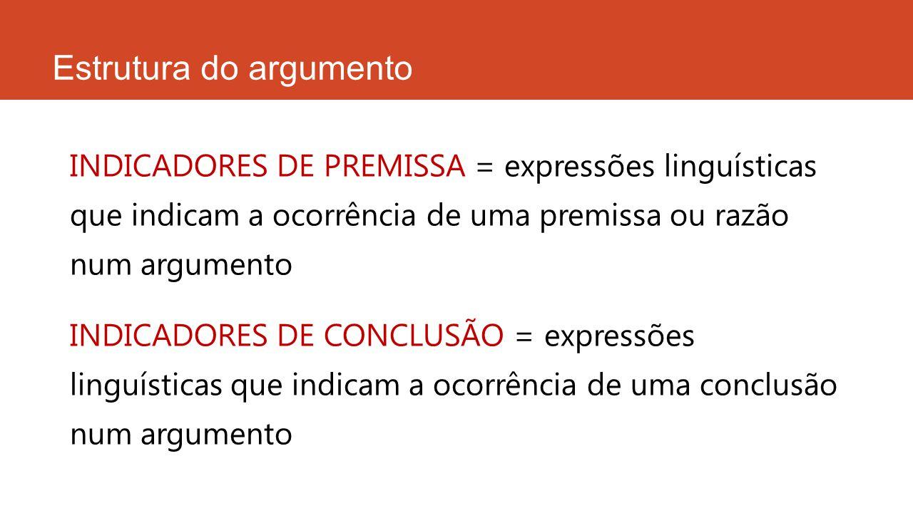 Estrutura do argumento INDICADORES DE PREMISSA = expressões linguísticas que indicam a ocorrência de uma premissa ou razão num argumento INDICADORES D
