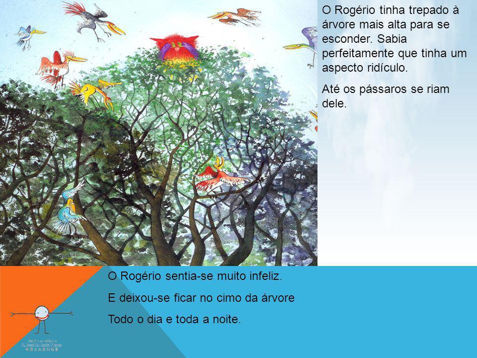 O Rogério tinha trepado à árvore mais alta para se esconder. Sabia perfeitamente que tinha um aspecto ridículo. Até os pássaros se riam dele. O Rogéri