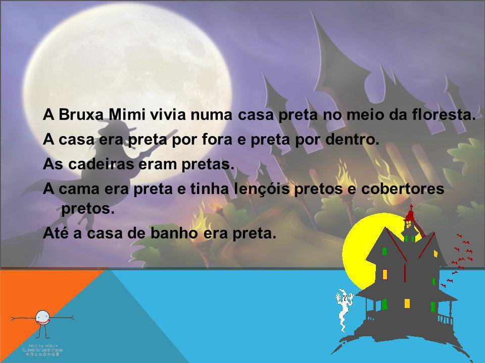 A Bruxa Mimi vivia numa casa preta no meio da floresta. A casa era preta por fora e preta por dentro. As cadeiras eram pretas. A cama era preta e tinh