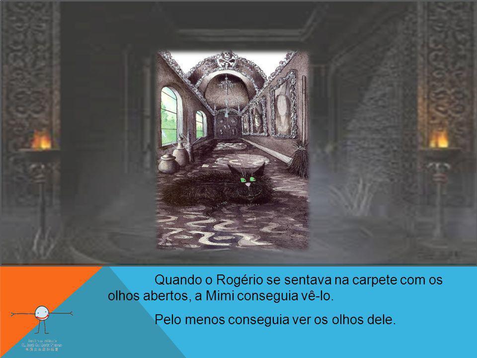 Quando o Rogério se sentava na carpete com os olhos abertos, a Mimi conseguia vê-lo. Pelo menos conseguia ver os olhos dele.