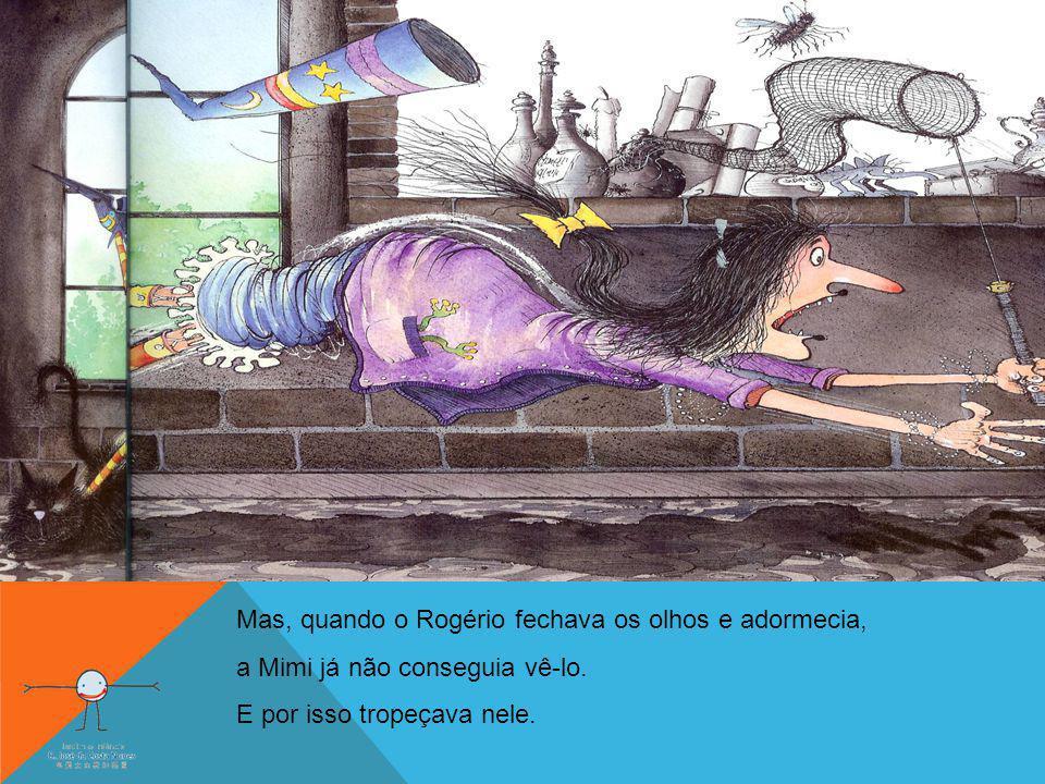 Mas, quando o Rogério fechava os olhos e adormecia, a Mimi já não conseguia vê-lo. E por isso tropeçava nele.