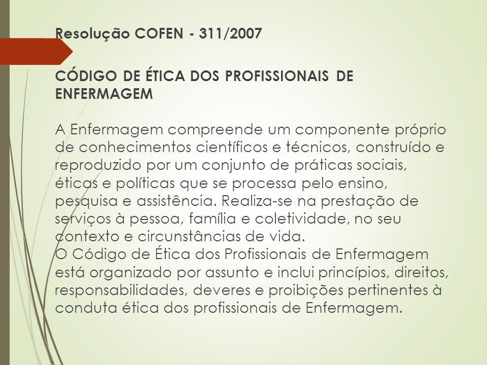 Resolução COFEN - 311/2007 CÓDIGO DE ÉTICA DOS PROFISSIONAIS DE ENFERMAGEM A Enfermagem compreende um componente próprio de conhecimentos científicos