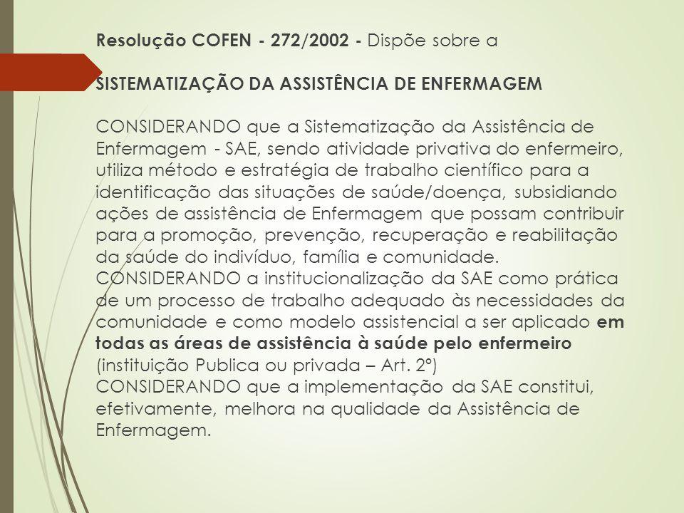 Resolução COFEN - 272/2002 - Dispõe sobre a SISTEMATIZAÇÃO DA ASSISTÊNCIA DE ENFERMAGEM CONSIDERANDO que a Sistematização da Assistência de Enfermagem