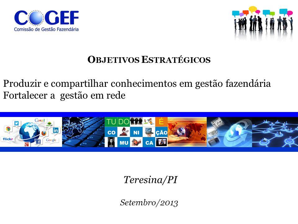 O BJETIVOS E STRATÉGICOS Produzir e compartilhar conhecimentos em gestão fazendária Fortalecer a gestão em rede Teresina/PI Setembro/2013