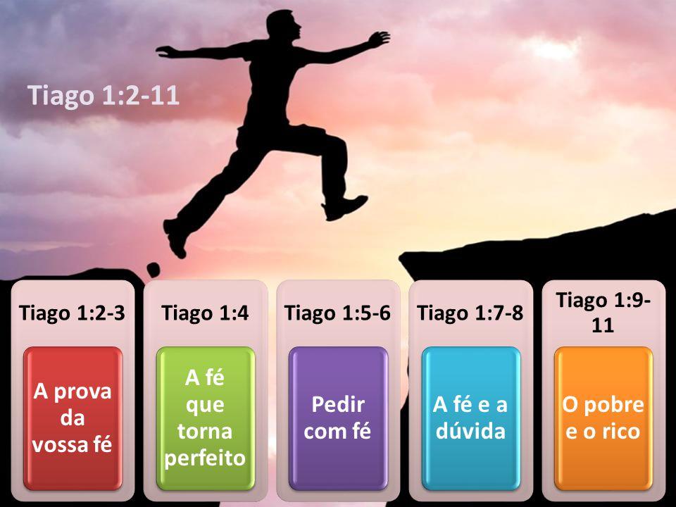 Tiago 1:2-3 A prova da vossa fé Tiago 1:4 A fé que torna perfeito Tiago 1:5-6 Pedir com fé Tiago 1:7-8 A fé e a dúvida Tiago 1:9- 11 O pobre e o rico Tiago 1:2-11