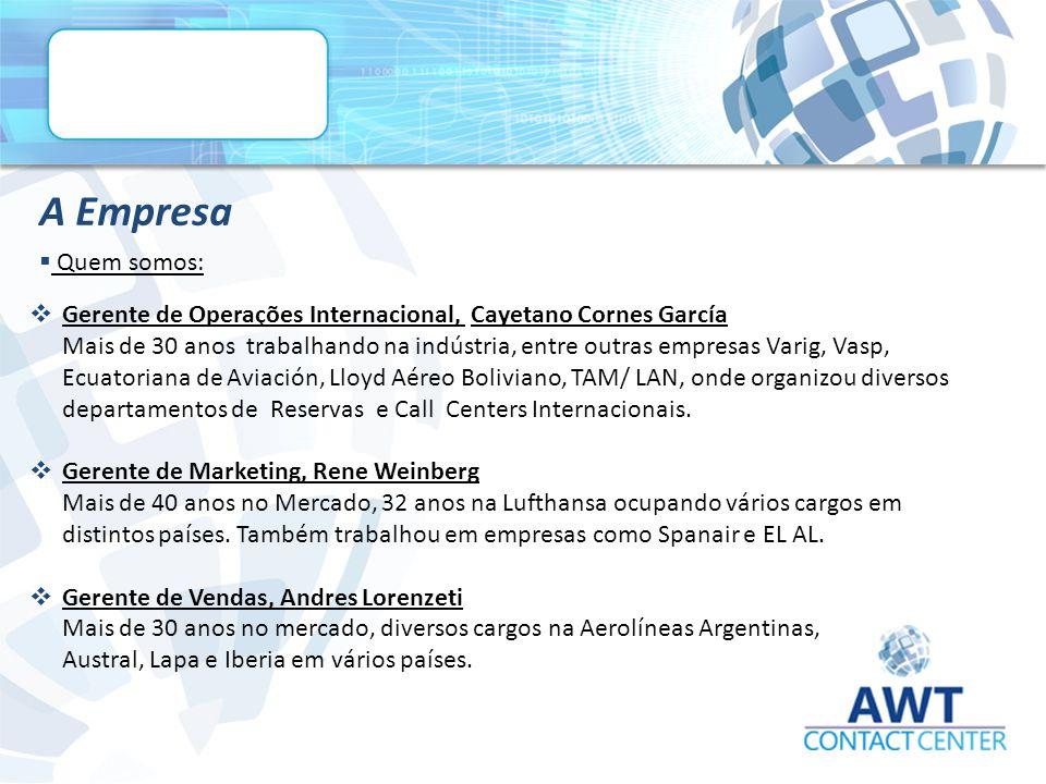  Quem somos: A Empresa  Gerente de Operações Internacional, Cayetano Cornes García Mais de 30 anos trabalhando na indústria, entre outras empresas Varig, Vasp, Ecuatoriana de Aviación, Lloyd Aéreo Boliviano, TAM/ LAN, onde organizou diversos departamentos de Reservas e Call Centers Internacionais.