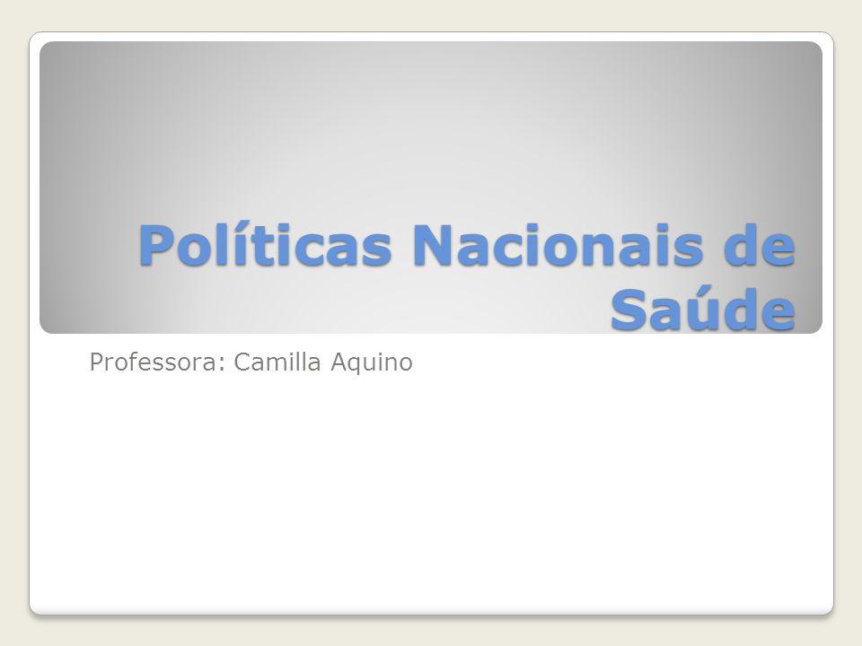 Políticas Nacionais de Saúde Professora: Camilla Aquino