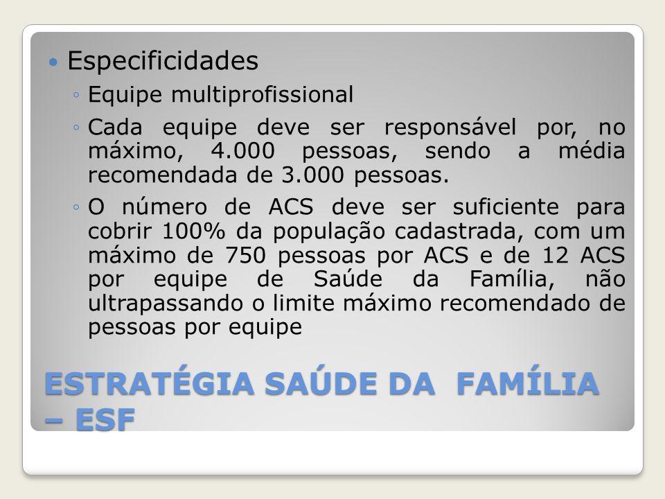 ESTRATÉGIA SAÚDE DA FAMÍLIA – ESF Especificidades ◦Equipe multiprofissional ◦Cada equipe deve ser responsável por, no máximo, 4.000 pessoas, sendo a m