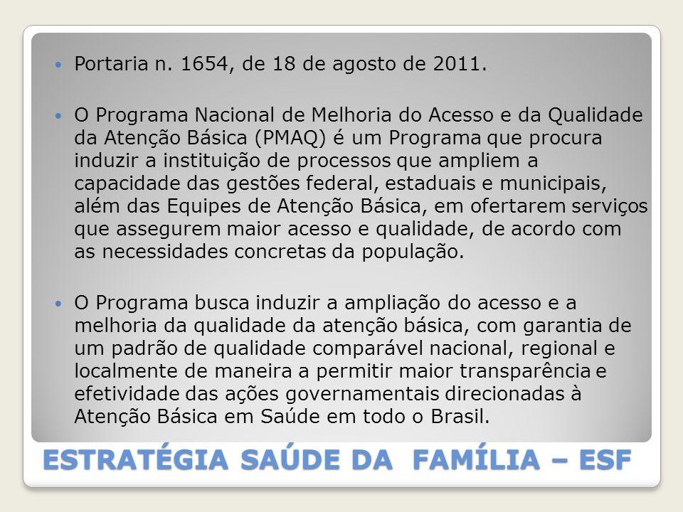 ESTRATÉGIA SAÚDE DA FAMÍLIA – ESF Portaria n. 1654, de 18 de agosto de 2011. O Programa Nacional de Melhoria do Acesso e da Qualidade da Atenção Básic