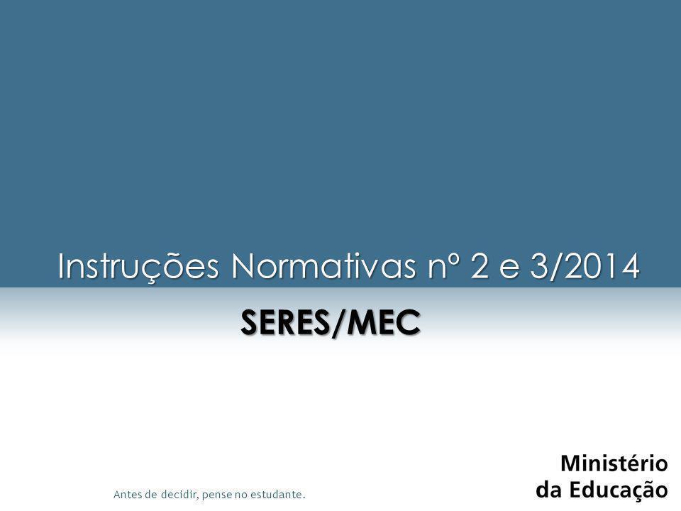 Antes de decidir, pense no estudante. Instruções Normativas nº 2 e 3/2014 SERES/MEC