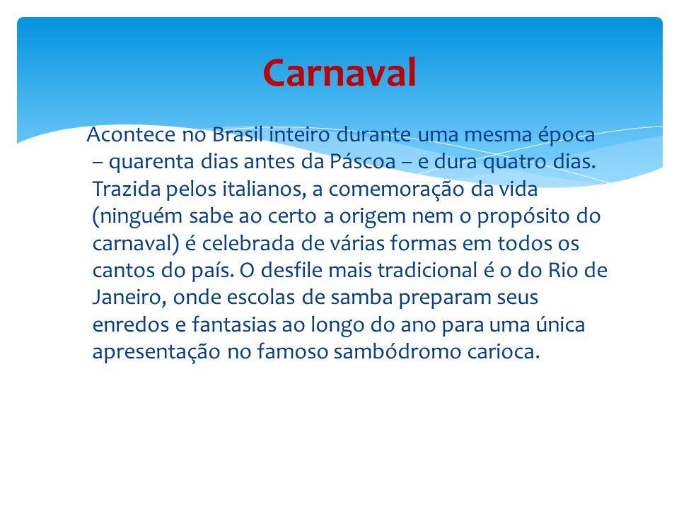Acontece no Brasil inteiro durante uma mesma época – quarenta dias antes da Páscoa – e dura quatro dias.