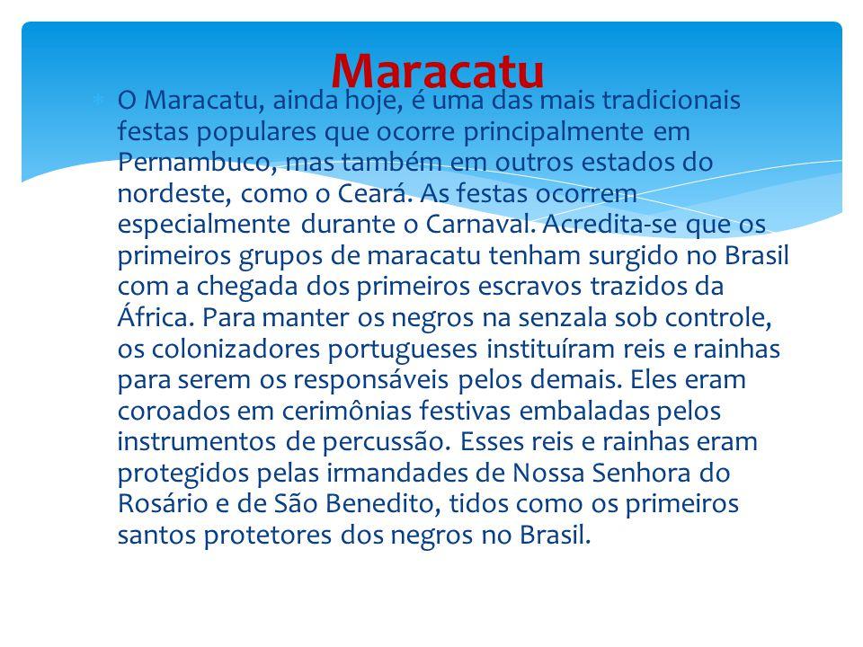  O Maracatu, ainda hoje, é uma das mais tradicionais festas populares que ocorre principalmente em Pernambuco, mas também em outros estados do nordeste, como o Ceará.